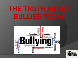 THE TRUTH ABOUT BULLIES TODAY
