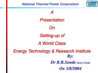 A  Presentation  On Setting-up of  A World Class  Energy Technology & Research Institute