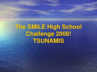 The SMILE High School Challenge 2008! TSUNAMIS