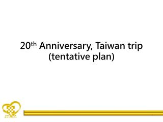 20 th  Anniversary, Taiwan trip (tentative plan)