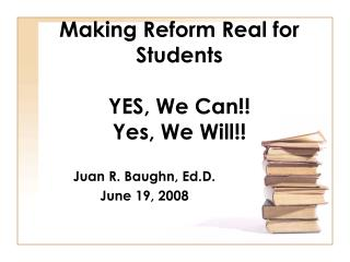 Making Reform Real for Students YES, We Can!! Yes, We Will!!