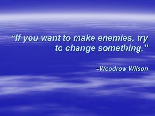"""If you want to make enemies, try to change something.""  ~Woodrow Wilson"