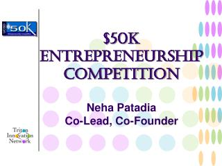 $50k Entrepreneurship Competition Neha Patadia Co-Lead, Co-Founder