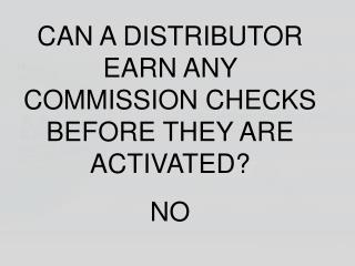 CAN A DISTRIBUTOR EARN ANY COMMISSION CHECKS BEFORE THEY ARE ACTIVATED? NO
