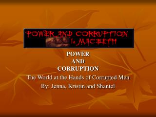 POWER AND CORRUPTION The World at the Hands of Corrupted Men By: Jenna, Kristin and Shantel