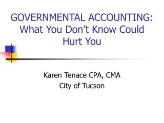 GOVERNMENTAL ACCOUNTING: What You Don't Know Could Hurt You