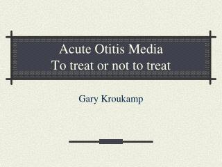 Acute Otitis Media To treat or not to treat