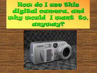 How do I use this digital camera, and why would  I want  to, anyway?