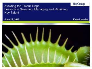 Avoiding the Talent Traps Lessons in Selecting, Managing and Retaining Key Talent