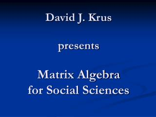 David J. Krus presents Matrix Algebra for Social Sciences
