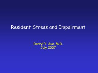 Resident Stress and Impairment Darryl Y. Sue, M.D. July 2007