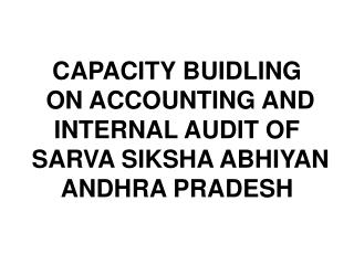 CAPACITY BUIDLING  ON ACCOUNTING AND  INTERNAL AUDIT OF   SARVA SIKSHA ABHIYAN  ANDHRA PRADESH