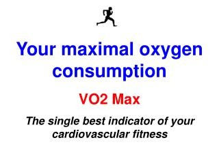 Your maximal oxygen consumption VO2 Max The single best indicator of your cardiovascular fitness