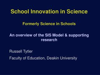 School Innovation in Science  Formerly Science in Schools An overview of the SIS Model & supporting research