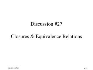 Discussion #27 Closures & Equivalence Relations