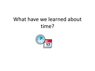 What have we learned about time?