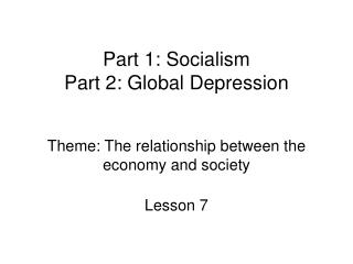 Part 1: Socialism Part 2: Global Depression Theme: The relationship between the economy and society