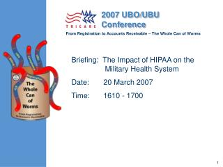 Briefing:  The Impact of HIPAA on the Military Health System Date:	20 March 2007 Time:	1610 - 1700