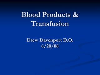 Blood Products & Transfusion Drew Davenport D.O. 6/20/06