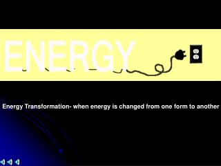 Energy Transformation- when energy is changed from one form to another