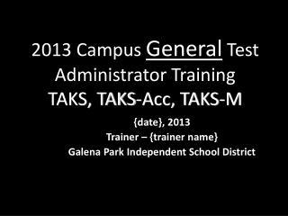 201 3  Campus  General  Test Administrator Training TAKS, TAKS-Acc, TAKS-M