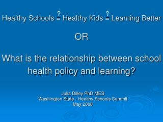 Healthy Schools = Healthy Kids = Learning Better OR What is the relationship between school health policy and learning?