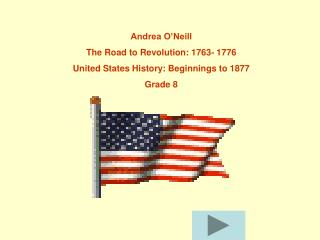 Andrea O'Neill The Road to Revolution: 1763- 1776 United States History: Beginnings to 1877