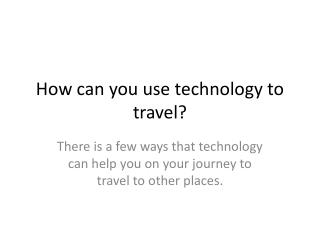 How can you use technology to travel?