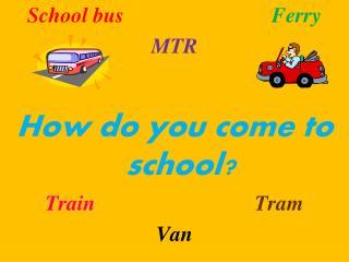 School bus Ferry MTR How do you come to school? Train Tram Van