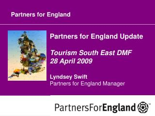 Partners for England Update Tourism South East DMF 28 April 2009 Lyndsey Swift Partners for England Manager