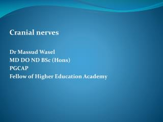 Cranial nerves  Dr Massud Wasel MD DO ND BSc (Hons) PGCAP Fellow of Higher Education Academy