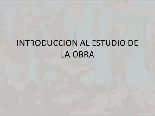 INTRODUCCION AL ESTUDIO DE LA OBRA