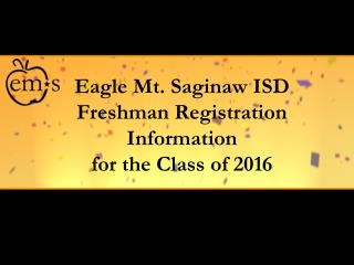 Eagle Mt. Saginaw ISD Freshman Registration Information  for the Class of 2016
