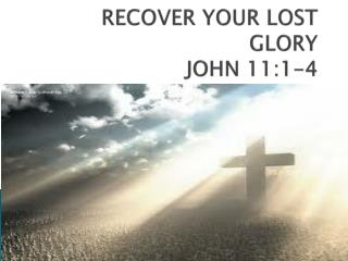 RECOVER YOUR LOST GLORY JOHN 11:1-4