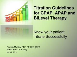 Titration Guidelines  for CPAP, APAP and  BiLevel  Therapy Know your patient Titrate Successfully