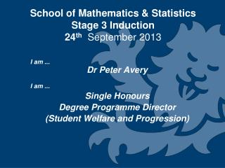 School of Mathematics & Statistics  Stage 3 Induction  24 th  September 2013