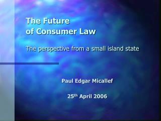 The Future  of Consumer Law The perspective from a small island state