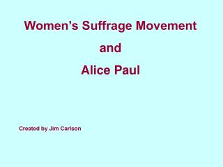 Women's Suffrage Movement  and  Alice Paul Created by Jim Carlson