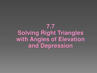 7.7  Solving Right Triangles with Angles of Elevation  and Depression