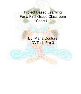 "Project Based Learning For a First Grade Classroom ""Short U "" By: Marla Couture DVTech Pro 3"