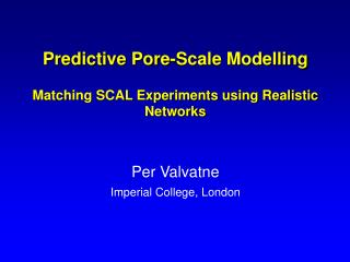 Predictive Pore-Scale Modelling  Matching SCAL Experiments using Realistic Networks   Per Valvatne