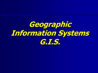Geographic Information Systems G.I.S.