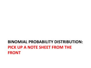 Binomial Probability  Distribution:  Pick up a note sheet from the front