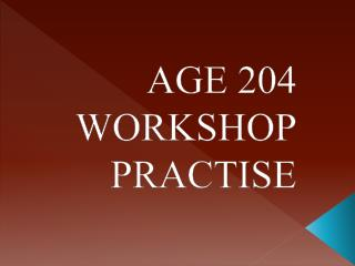 AGE 204 WORKSHOP PRACTISE