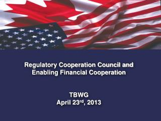Regulatory Cooperation Council and  Enabling Financial Cooperation TBWG April 23 rd , 2013