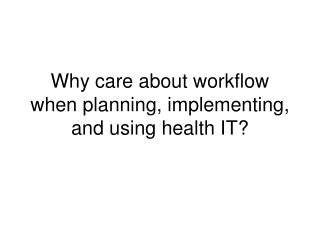 Why care about workflow when planning, implementing, and using health IT?