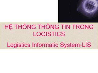 HỆ THỐNG THÔNG TIN TRONG LOGISTICS Logistics Informatic System-LIS