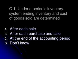 After each sale After each purchase and sale At the end of the accounting period Don't know