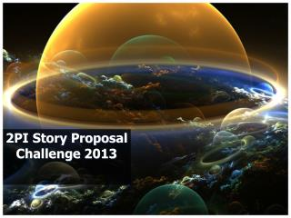 2PI Story Proposal Challenge 2013