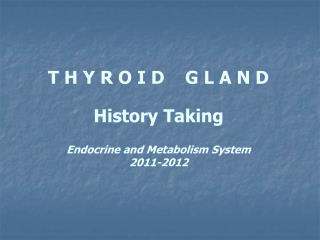 T H Y R O I D    G L A N D History Taking Endocrine and Metabolism System 2011-2012